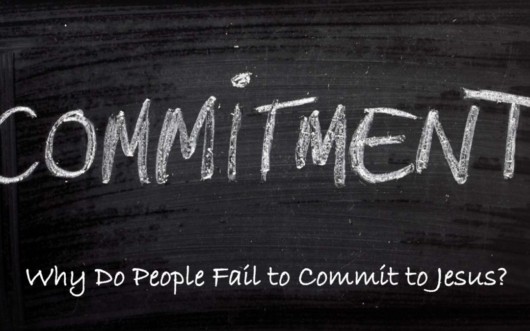 Why Do People Fail To Commit To Jesus?